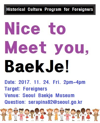 Historical Culture Program for Foreigners Nice to Meet you, BaekJe! date 2017.11.24 Friday 2pm~4pm target Foreigners Venue Seoul Baekje Museum Question serapina82@seoul.go.kr