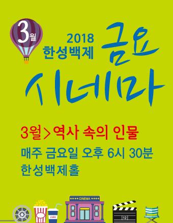 2018 3월 한성백제 금요시네마 3월 > 역사 속의 인물 매주 금요일 오후 6시 30분 한성백제홀