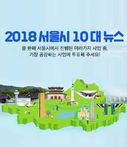 2018 서울시 10대 뉴스 올 한해 서울시에서 진행된 여러가지 사업 중, 가장 공감하는 사업에 투표해 주세요!